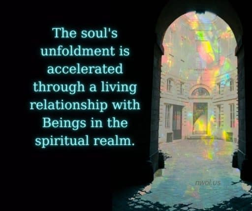 The soul's unfoldment is accelerated through a living relationship with Beings in the spiritual realm.