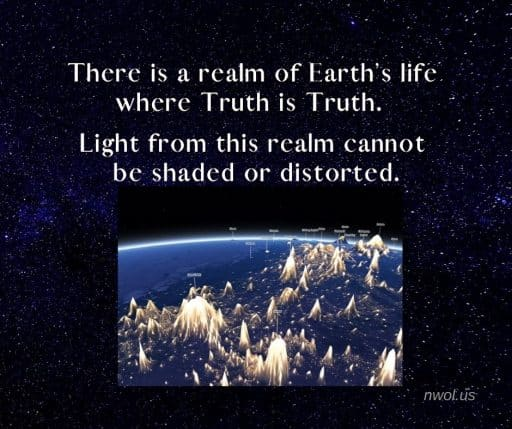 There is a realm of Earth's life where Truth is Truth. Light from this realm cannot be shaded or distorted. It will bring healing to the planetary life in the coming era.