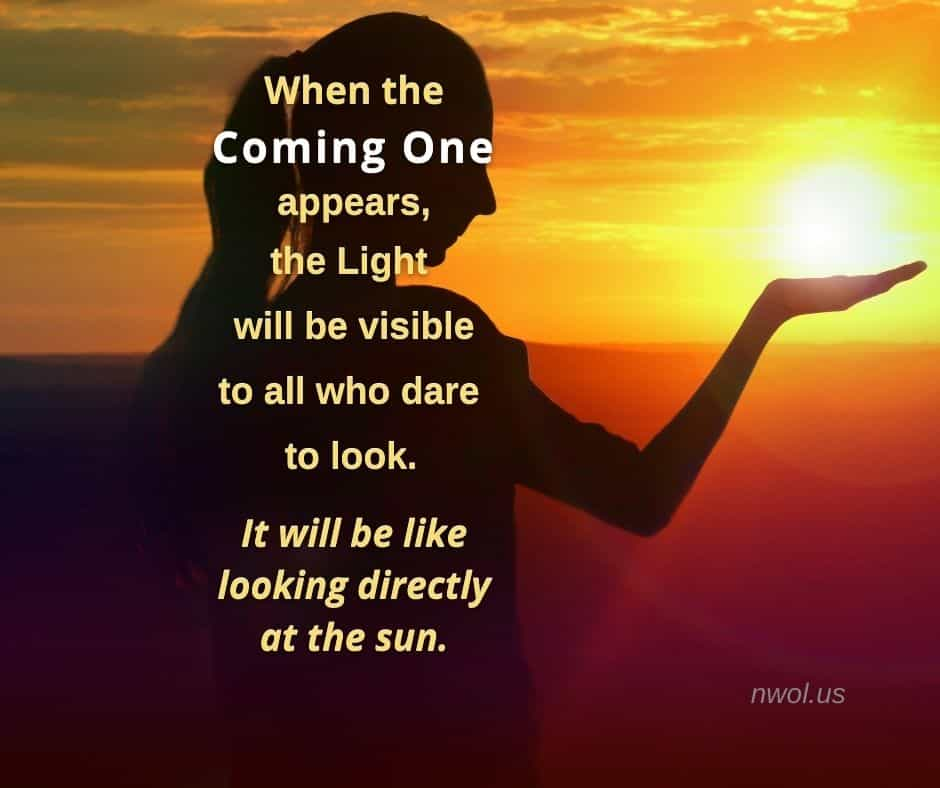 When the Coming One appears the light will be visible to all who dare to look. It will be like looking directly at the sun.