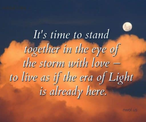 It's time to stand together in the eye of the storm with love—to live as if the era of Light is already here.