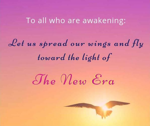 To all who are awakening: Let us spread our wings and fly toward the light of a New Era.